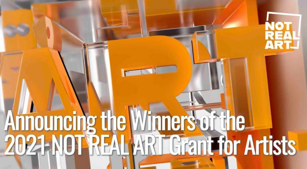 NOT REAL ART Grant for Artists: Announcing Our 2021 Winners